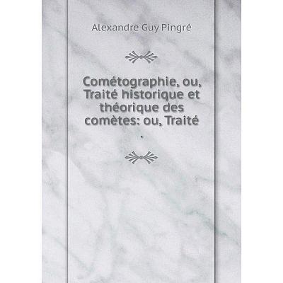 Книга Cométographie, ou, Traité historique et théorique des comètes: ou, Traité