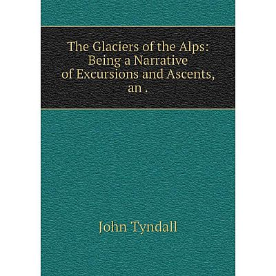 Книга The Glaciers of the Alps: Being a Narrative of Excursions and Ascents