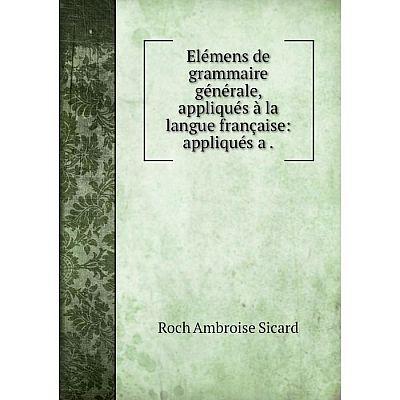 Книга Elémens de grammaire générale, appliqués à la langue française