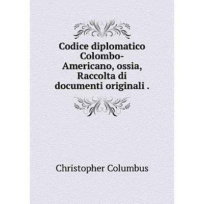 Книга Codice diplomatico Colombo-Americano, ossia, Raccolta di documenti originali