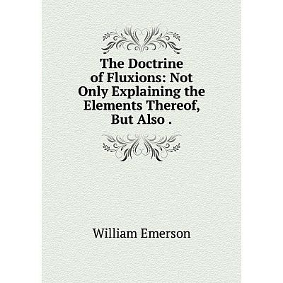 Книга The Doctrine of Fluxions: Not Only Explaining the Elements Thereof, But Also