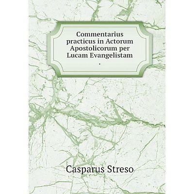 Книга Commentarius practicus in Actorum Apostolicorum per Lucam Evangelistam