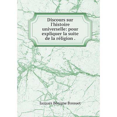 Книга Discours sur l'histoire universelle: pour expliquer la suite de la réligion
