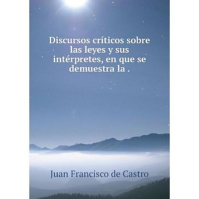 Книга Discursos críticos sobre las leyes y sus intérpretes, en que se demuestra la