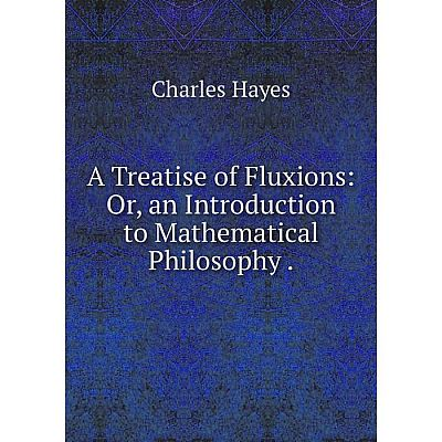 Книга A Treatise of Fluxions: Or, an Introduction to Mathematical Philosophy