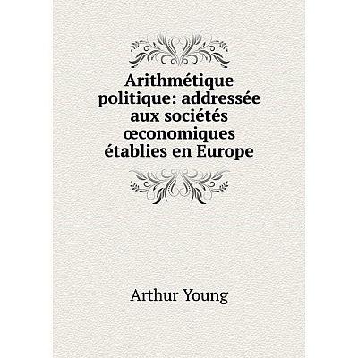 Книга Arithmétique politique: addressée aux sociétés œconomiques établies en Europe