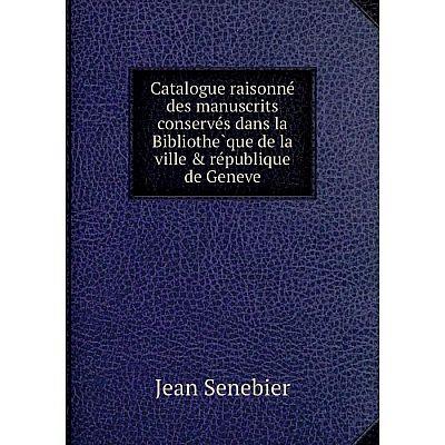 Книга Catalogue raisonné des manuscrits conservés dans la Bibliothèque de la ville & république de Geneve