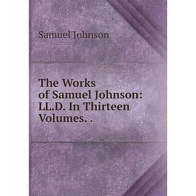 Книга The Works of Samuel Johnson: LL.D. In Thirteen Volumes