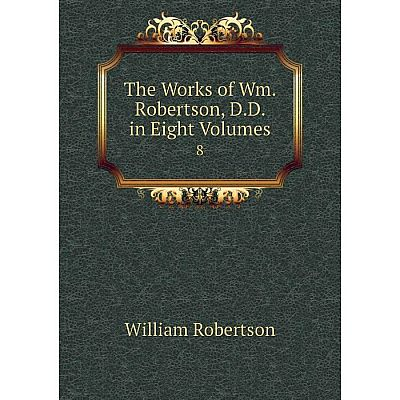 Книга The Works of Wm. Robertson, D.D. in Eight Volumes 8