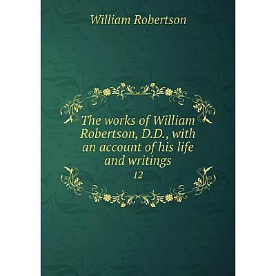 Книга The works of William Robertson, D.D, with an account of his life and writings 12