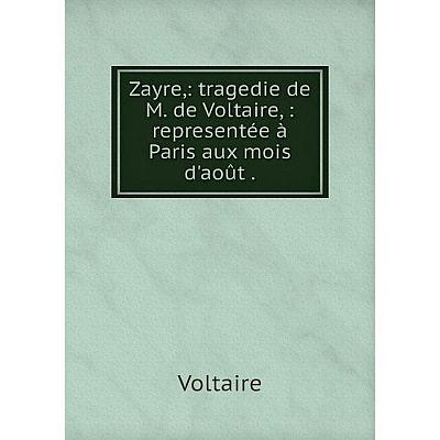 Книга Zayre: tragedie de M. de Voltaire: representée à Paris aux mois d'août