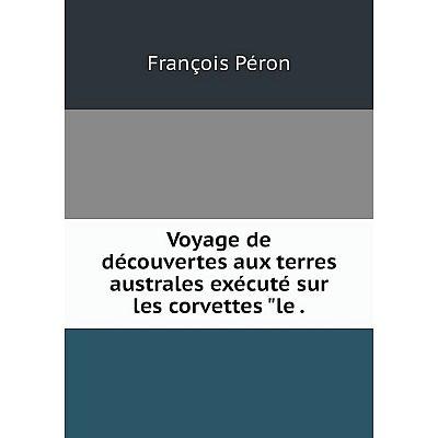 Книга Voyage de découvertes aux terres australes exécuté sur les corvettes le