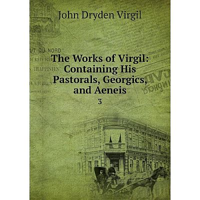 Книга The Works of Virgil: Containing His Pastorals, Georgics and Aeneis 3