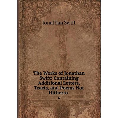 Книга The Works of Jonathan Swift: Containing Additional Letters, Tracts and Poems Not Hitherto 6