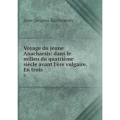 Книга Voyage du jeune Anacharsis: dans le milieu du quatrième siècle avant l'ère vulgaire. En trois 3