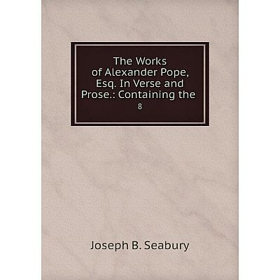 Книга The Works of Alexander Pope, Esq. In Verse and Prose: Containing the 8