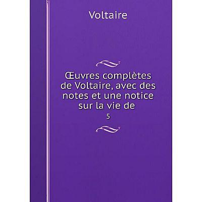 Книга Œuvres complètes de Voltaire, avec des notes et une notice sur la vie de 5