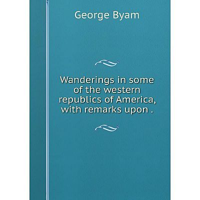 Книга Wanderings in some of the western republics of America, with remarks upon