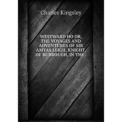 Книга Westward ho or, the voyages and adventures of sir amyas leigh, knight, of burrough