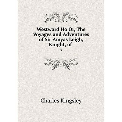 Книга Westward Ho Or, The Voyages and Adventures of Sir Amyas Leigh, Knight, of 3