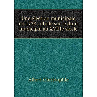 Книга Une élection municipale en 1738: étude sur le droit municipal au XVIIIe siècle