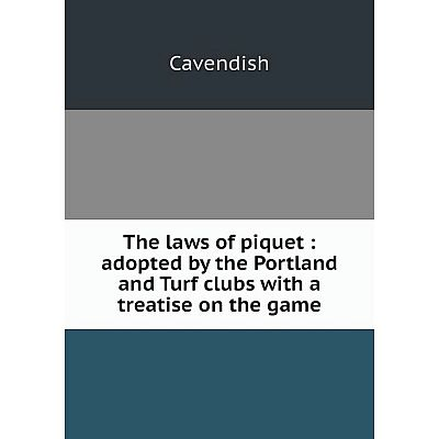 Книга The laws of piquet: adopted by the Portland and Turf clubs with a treatise on the game