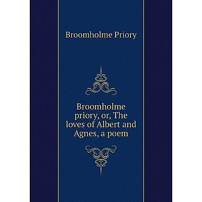 Книга Broomholme priory, or, The loves of Albert and Agnes, a poem