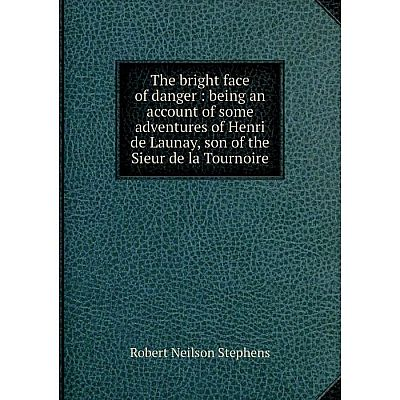 Книга The bright face of danger: being an account of some adventures of Henri de Launay, son of the Sieur