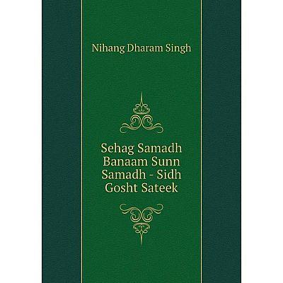 Книга Sehag Samadh Banaam Sunn Samadh - Sidh Gosht Sateek. Nihang Dharam Singh