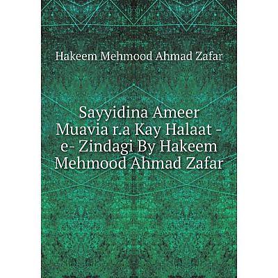 Книга Sayyidina Ameer Muavia r.a Kay Halaat -e- Zindagi By Hakeem Mehmood Ahmad Zafar. Hakeem Mehmood Ahma
