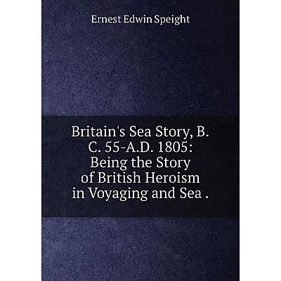Книга Britain's Sea Story, B.C. 55-A.D. 1805: Being the Story of British Heroism in Voyaging and Sea.