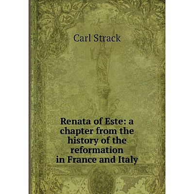Книга Renata of Este: a chapter from the history of the reformation in France and Italy. Carl Strac