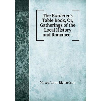 Книга The Borderer's Table Book, Or, Gatherings of the Local History and Romance. Moses Aaron Richardson