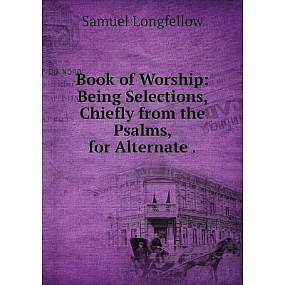 Книга Book of Worship: Being Selections, Chiefly from the Psalms, for Alternate.