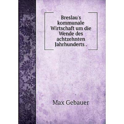 Книга Breslau's kommunale Wirtschaft um die Wende des achtzehnten Jahrhunderts.