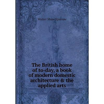 Книга The British home of to-day, a book of modern domestic architecture & the applied arts. Walter Shaw S
