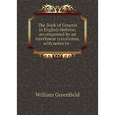 Книга The Book of Genesis in English-Hebrew, accompanied by an interlinear translation, with notes by. Wil