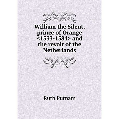 Книга William the Silent, prince of Orange  and the revolt of the Netherlands