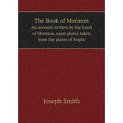 Книга The Book of MormonAn account written by the hand of Mormon, upon plates taken from the plates of Ne