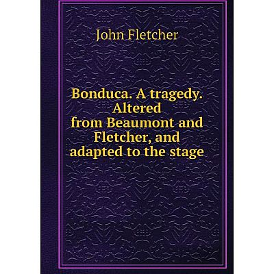 Книга Bonduca. A tragedy. Altered from Beaumont and Fletcher, and adapted to the stage