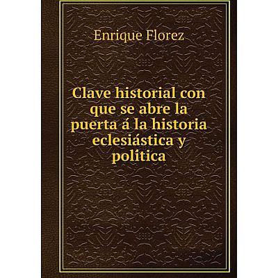 Книга Clave historial con que se abre la puerta á la historia eclesiástica y política