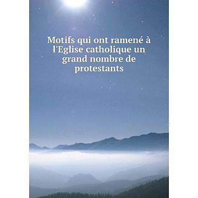 Книга Motifs qui ont ramené à l'Eglise CATHOLIQUE un grand nombre de protestants