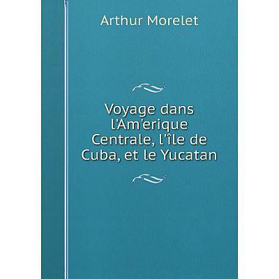 Книга Voyage dans l'Am'erique Centrale, l'île de Cuba, et le Yucatan
