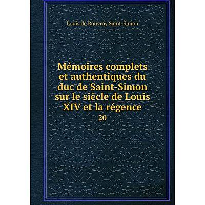 Книга Mémoires complets et authentiques du duc de Saint-Simon sur le siècle de Louis XIV et la régence 20