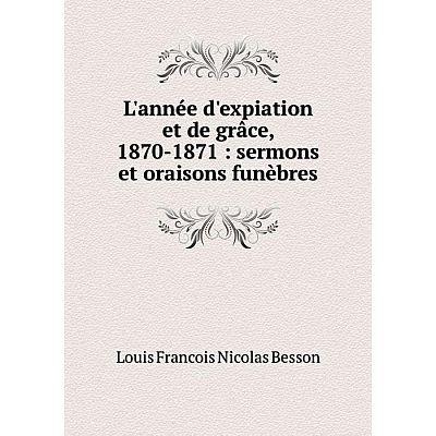 Книга L'année d'expiation et de grâce, 1870-1871: sermons et oraisons funèbres