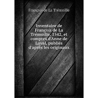 Книга Inventaire de François de La Trémoille, 1542, et comptes d'Anne de Laval, publiés d'après les originaux