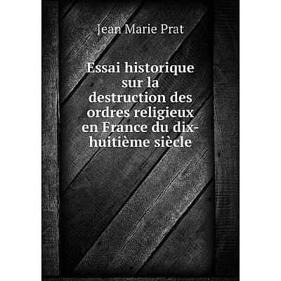 Книга Essai historique sur la destruction des ordres religieux en France du dix-huitième siècle