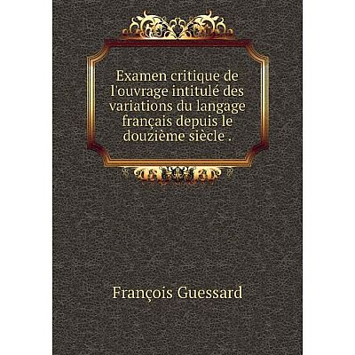 Книга Examen critique de l'ouvrage intitulé des variations du langage français depuis le douzième siècle .