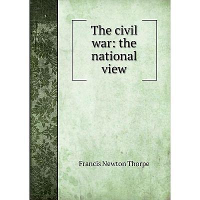Книга The civil war: the national view. Francis Newton Thorpe