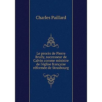 Книга Le procès de Pierre Brully, successeur de Calvin comme ministre de l'église française réformée de Strasbourg